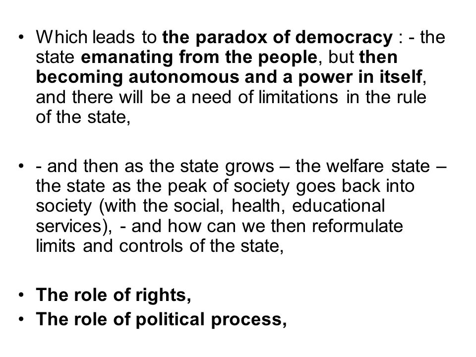 Which leads to the paradox of democracy : - the state emanating from the people, but then becoming autonomous and a power in itself, and there will be a need of limitations in the rule of the state,