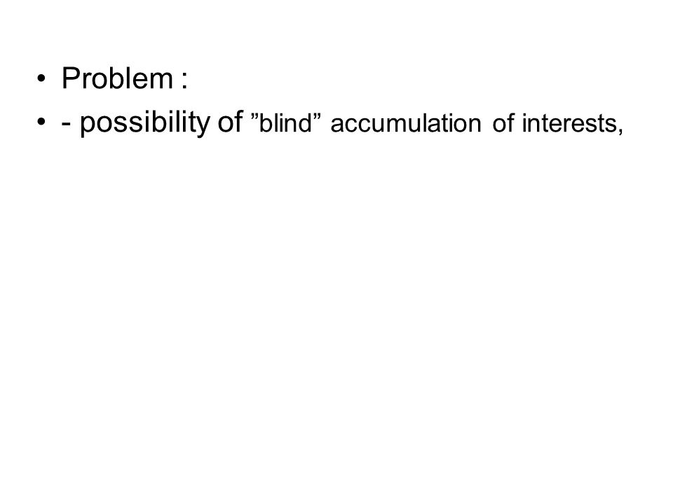 Problem : - possibility of blind accumulation of interests,