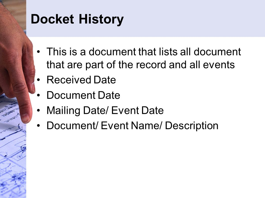 Docket History This is a document that lists all document that are part of the record and all events.