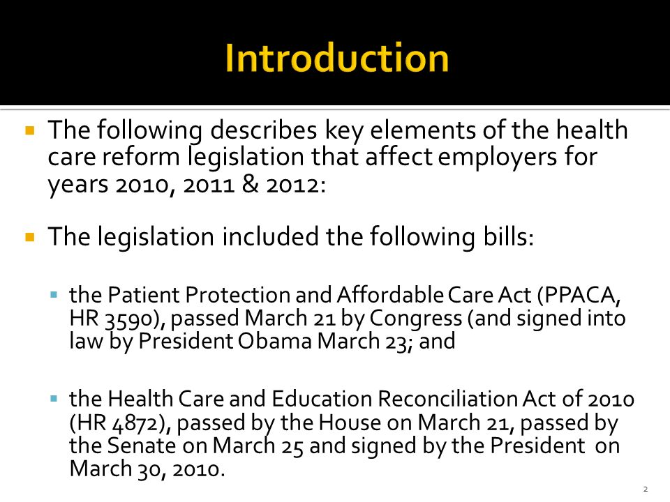 Introduction The following describes key elements of the health care reform legislation that affect employers for years 2010, 2011 & 2012: