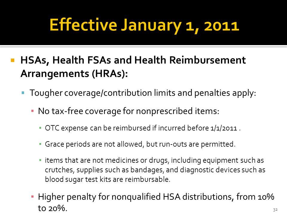 Effective January 1, 2011HSAs, Health FSAs and Health Reimbursement Arrangements (HRAs): Tougher coverage/contribution limits and penalties apply: