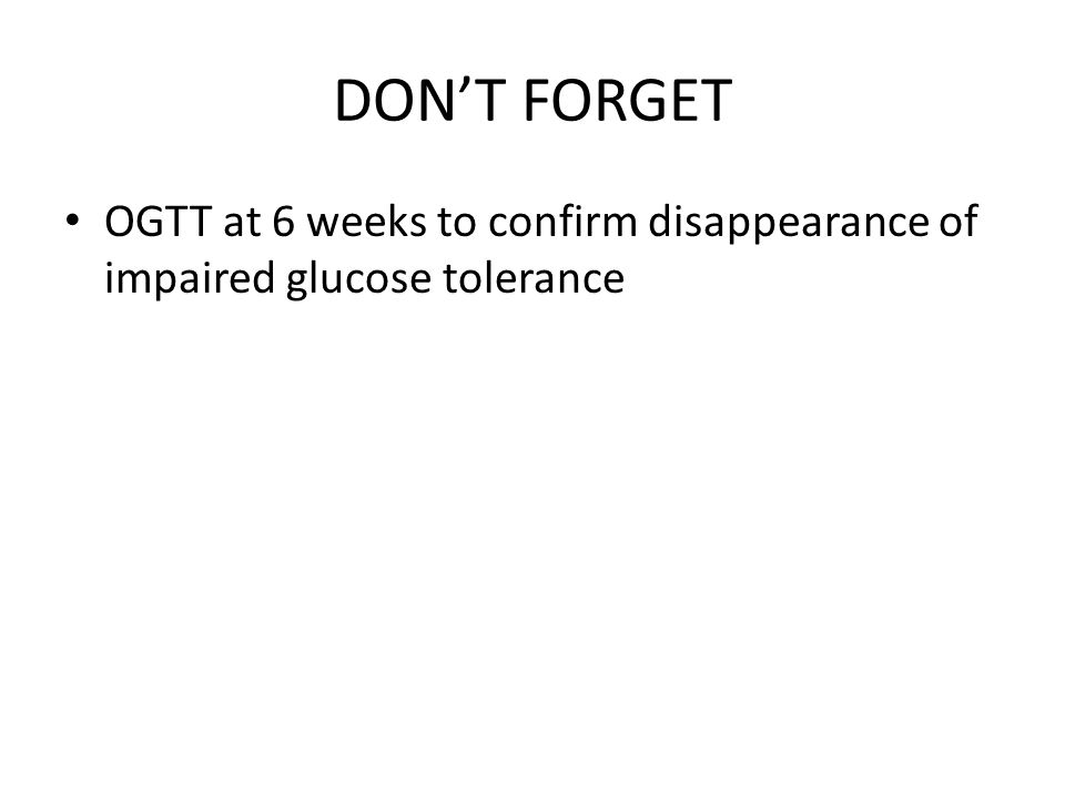 DON'T FORGET OGTT at 6 weeks to confirm disappearance of impaired glucose tolerance