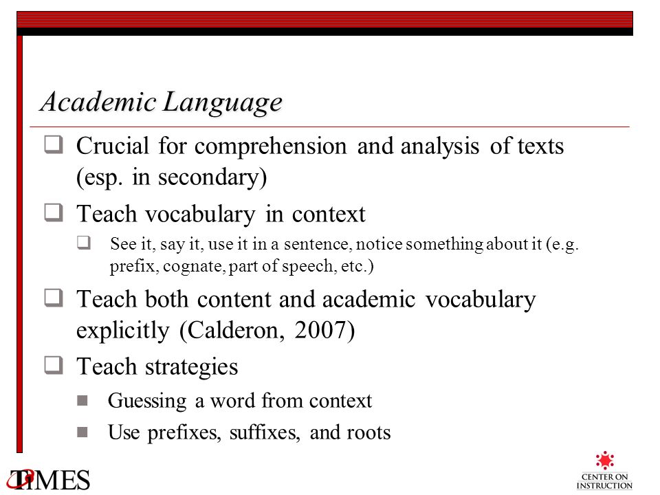 Academic Language Crucial for comprehension and analysis of texts (esp. in secondary) Teach vocabulary in context.