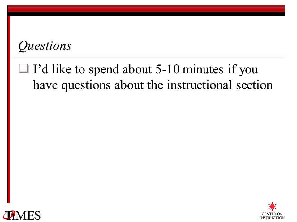 Questions I'd like to spend about 5-10 minutes if you have questions about the instructional section.