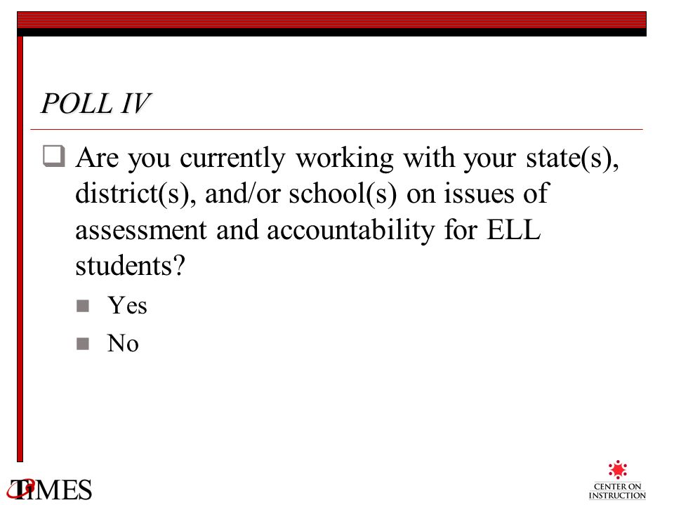 POLL IV Are you currently working with your state(s), district(s), and/or school(s) on issues of assessment and accountability for ELL students