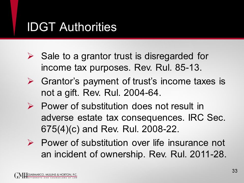 IDGT Authorities Sale to a grantor trust is disregarded for income tax purposes. Rev. Rul. 85-13.