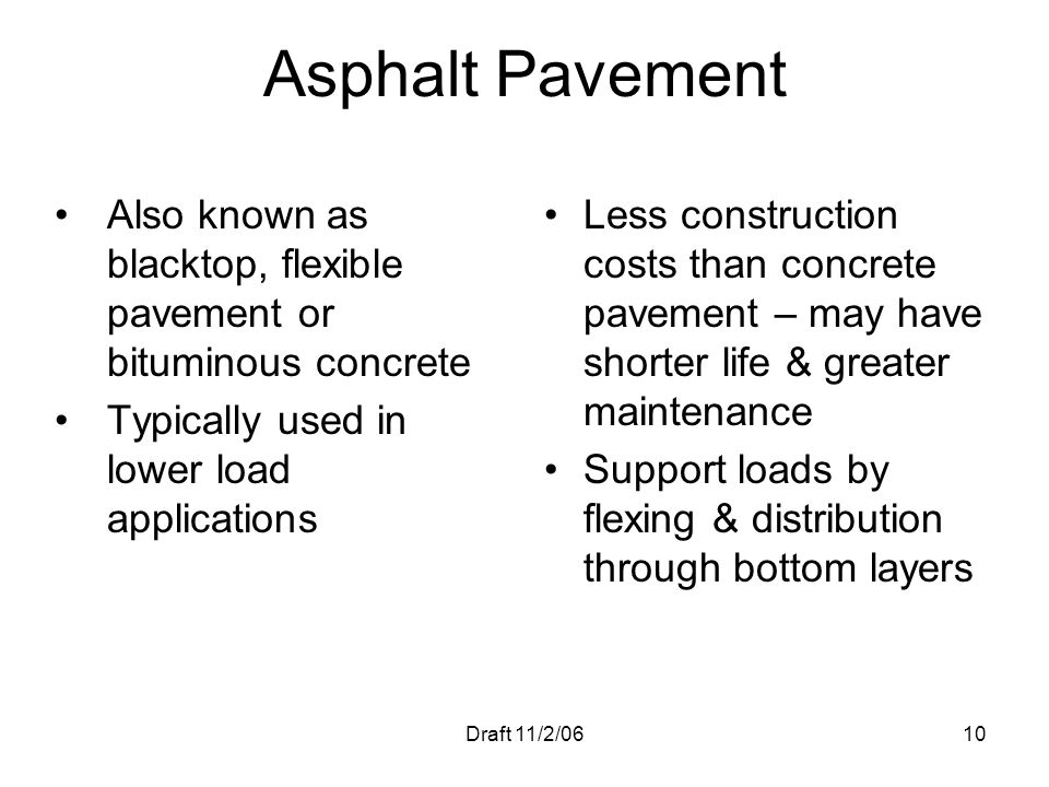 Asphalt Pavement Also known as blacktop, flexible pavement or bituminous concrete. Typically used in lower load applications.