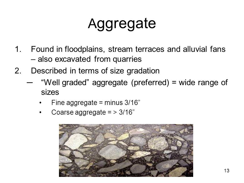 Aggregate Found in floodplains, stream terraces and alluvial fans – also excavated from quarries. Described in terms of size gradation.
