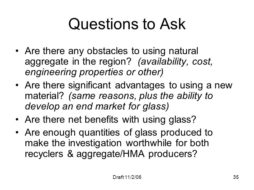Questions to Ask Are there any obstacles to using natural aggregate in the region (availability, cost, engineering properties or other)