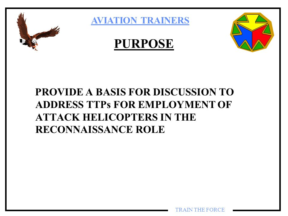 PURPOSE PROVIDE A BASIS FOR DISCUSSION TO ADDRESS TTPs FOR EMPLOYMENT OF ATTACK HELICOPTERS IN THE RECONNAISSANCE ROLE.