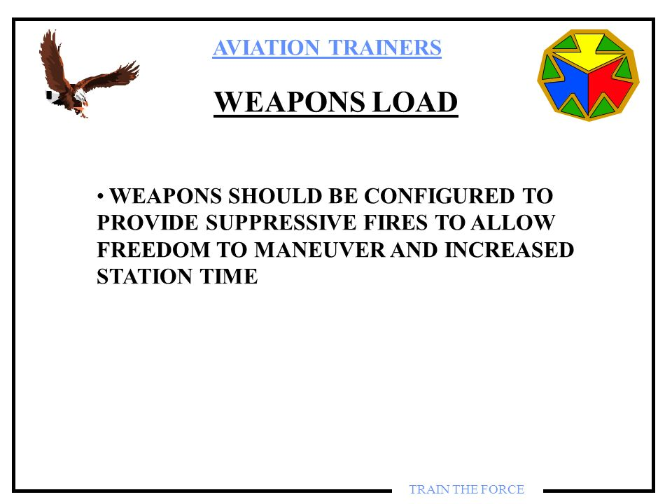 WEAPONS LOAD WEAPONS SHOULD BE CONFIGURED TO PROVIDE SUPPRESSIVE FIRES TO ALLOW FREEDOM TO MANEUVER AND INCREASED STATION TIME.