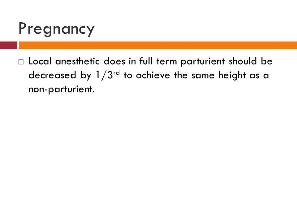 Pregnancy Local anesthetic does in full term parturient should be decreased by 1/3rd to achieve the same height as a non-parturient.
