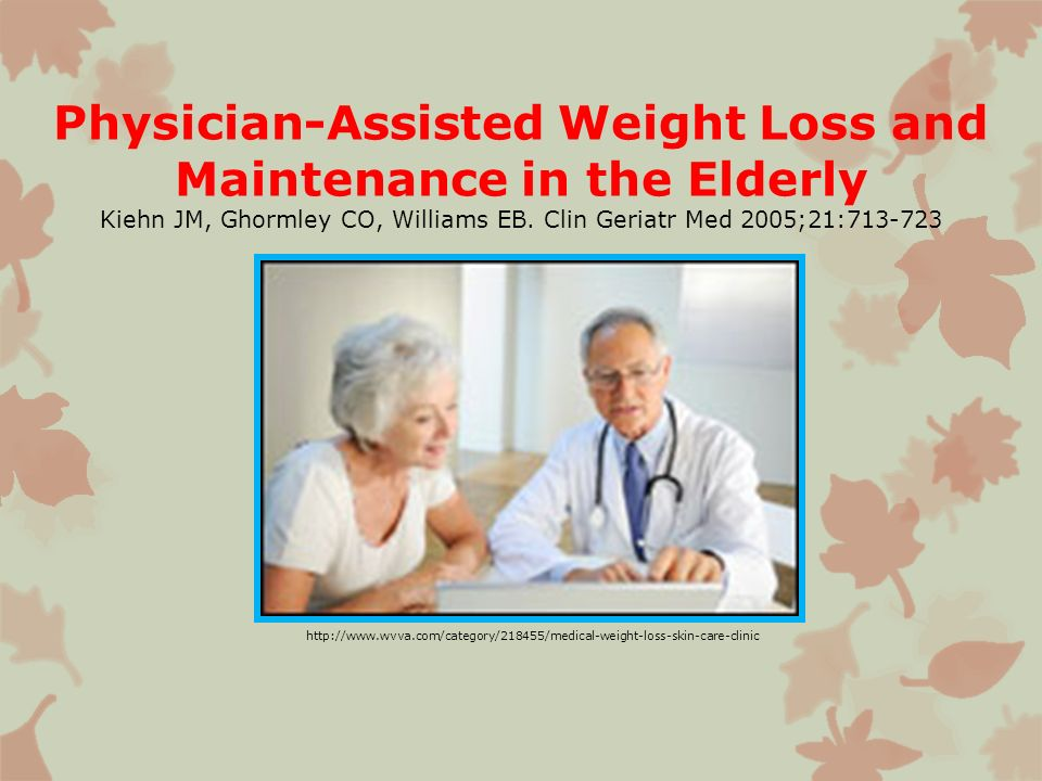 Physician-Assisted Weight Loss and Maintenance in the Elderly Kiehn JM, Ghormley CO, Williams EB. Clin Geriatr Med 2005;21:713-723
