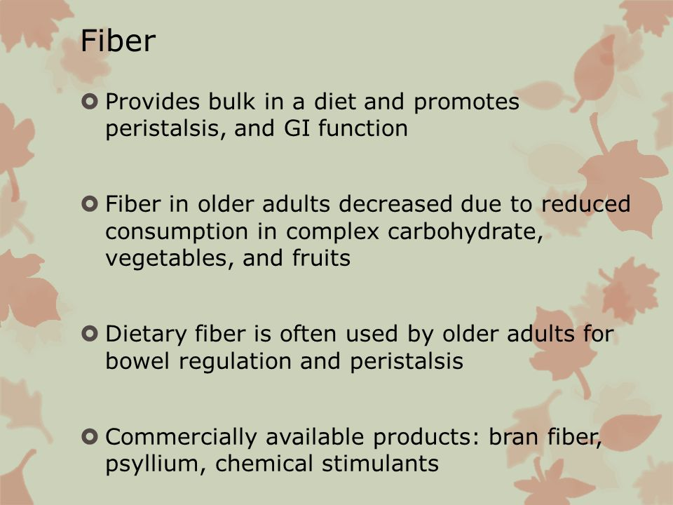 Fiber Provides bulk in a diet and promotes peristalsis, and GI function.