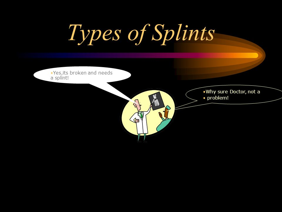 Types of Splints Yes,its broken and needs a splint!