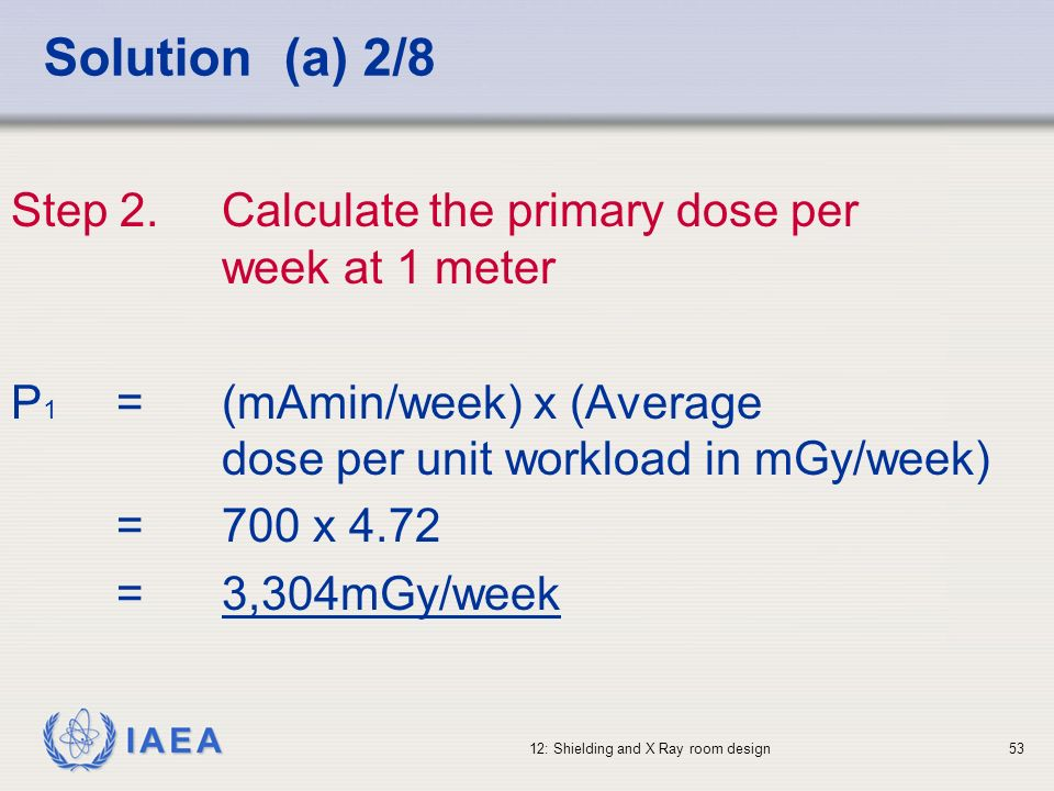Solution (a) 2/8Step 2. Calculate the primary dose per week at 1 meter. P1 = (mAmin/week) x (Average dose per unit workload in mGy/week)