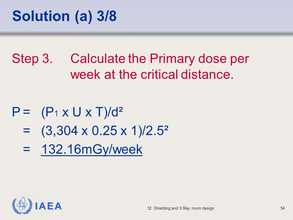 Solution (a) 3/8 Step 3. Calculate the Primary dose per week at the critical distance. P = (P1 x U x T)/d².