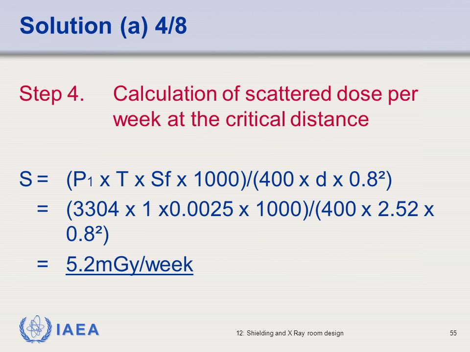 Solution (a) 4/8 Step 4. Calculation of scattered dose per week at the critical distance. S = (P1 x T x Sf x 1000)/(400 x d x 0.8²)