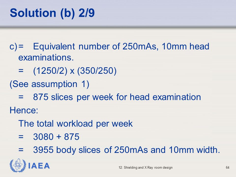 Solution (b) 2/9c) = Equivalent number of 250mAs, 10mm head examinations. = (1250/2) x (350/250) (See assumption 1)