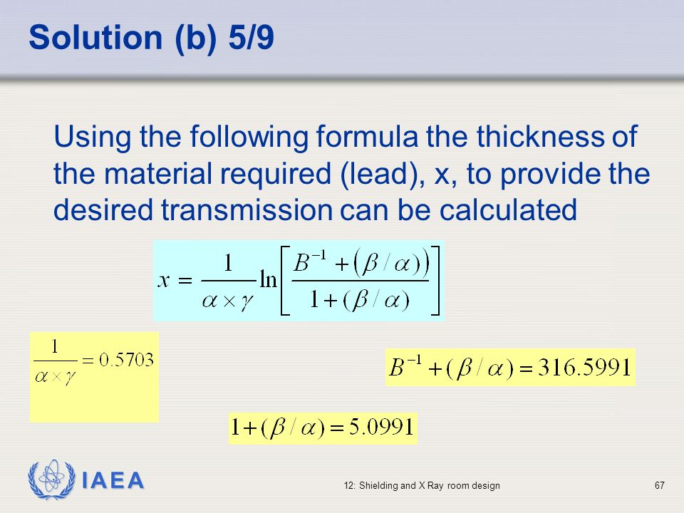 Solution (b) 5/9 Using the following formula the thickness of the material required (lead), x, to provide the desired transmission can be calculated.
