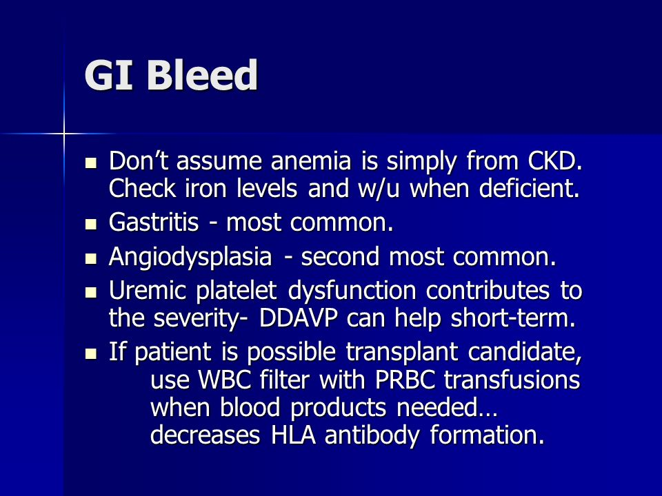 GI Bleed Don't assume anemia is simply from CKD. Check iron levels and w/u when deficient. Gastritis - most common.
