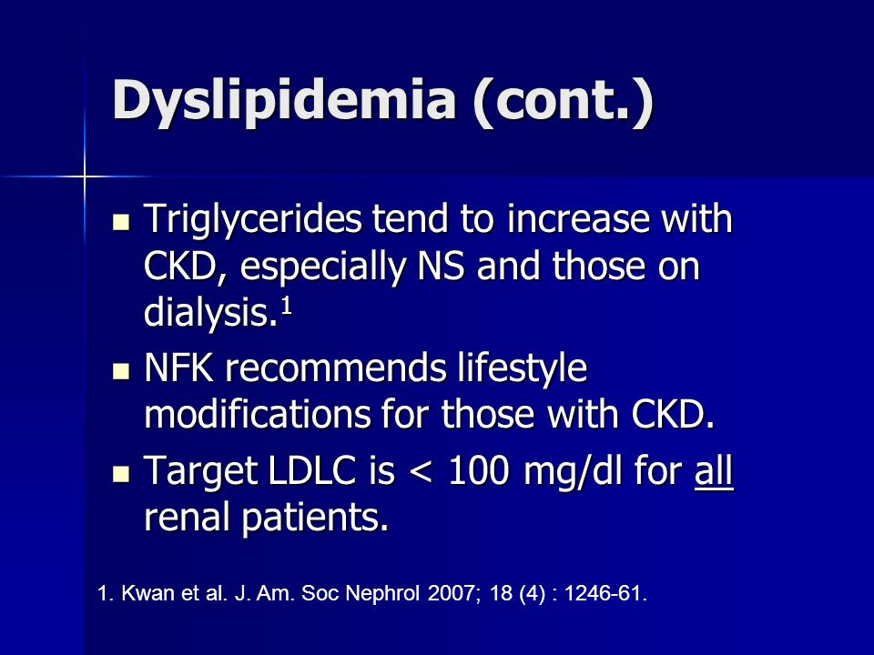 Dyslipidemia (cont.) Triglycerides tend to increase with CKD, especially NS and those on dialysis.1.