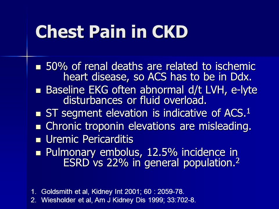 Chest Pain in CKD 50% of renal deaths are related to ischemic heart disease, so ACS has to be in Ddx.