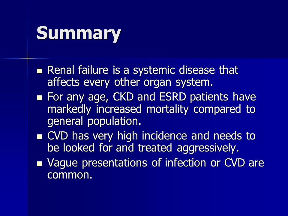 Summary Renal failure is a systemic disease that affects every other organ system.