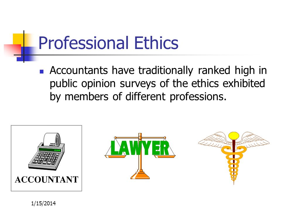 Professional Ethics Accountants have traditionally ranked high in public opinion surveys of the ethics exhibited by members of different professions.
