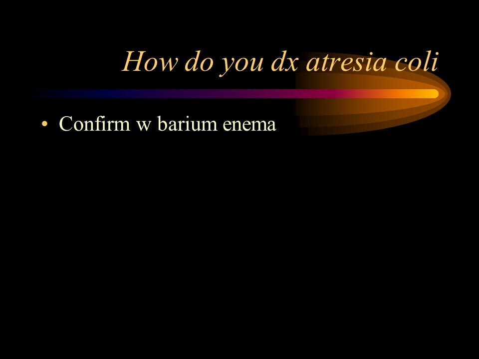 How do you dx atresia coli