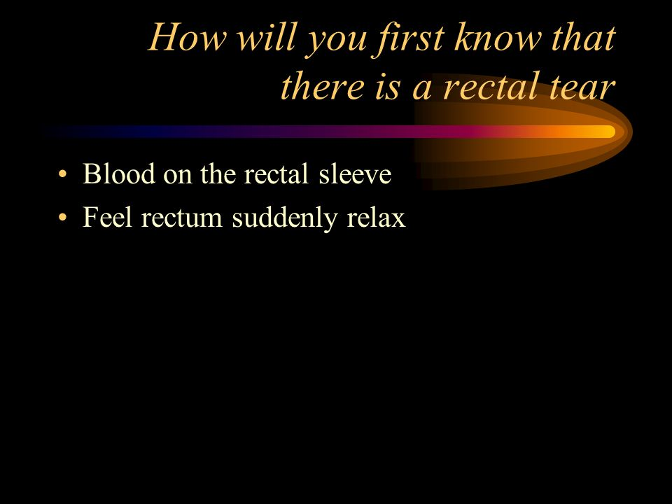 How will you first know that there is a rectal tear