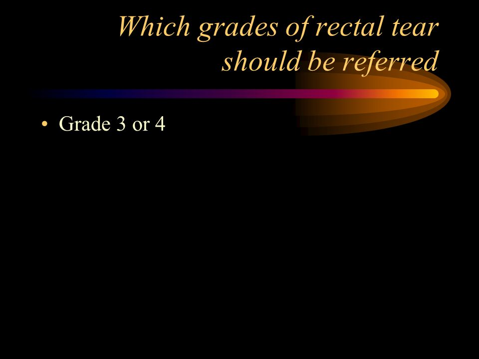 Which grades of rectal tear should be referred
