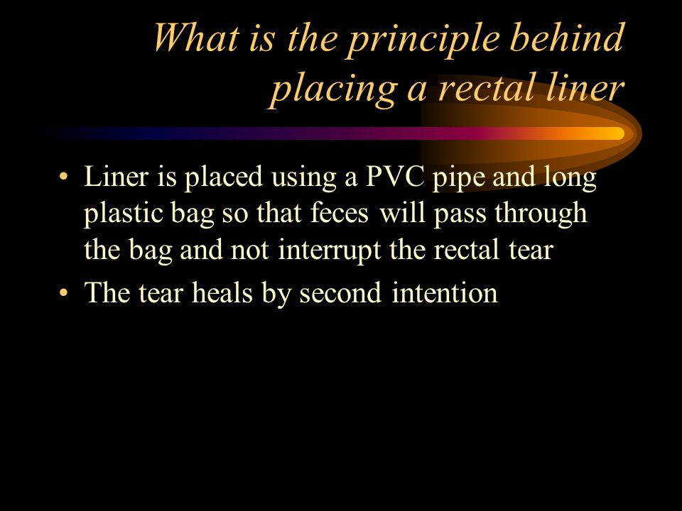What is the principle behind placing a rectal liner