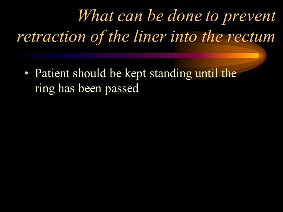 What can be done to prevent retraction of the liner into the rectum