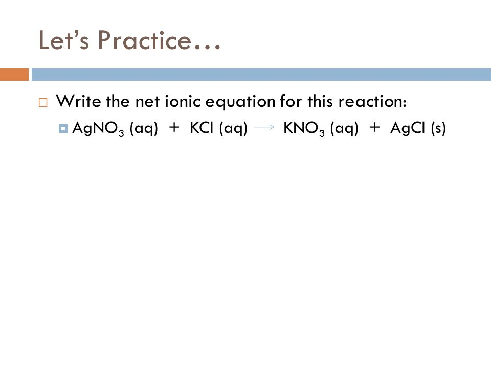 Let's Practice… Write the net ionic equation for this reaction: