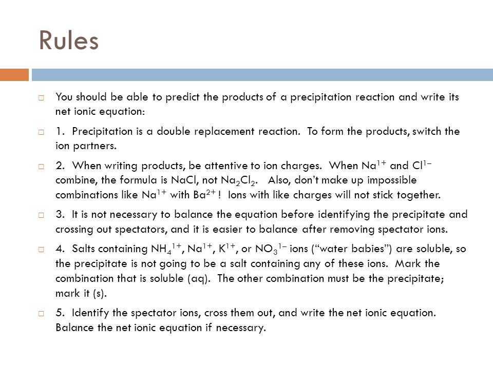 Rules You should be able to predict the products of a precipitation reaction and write its net ionic equation:
