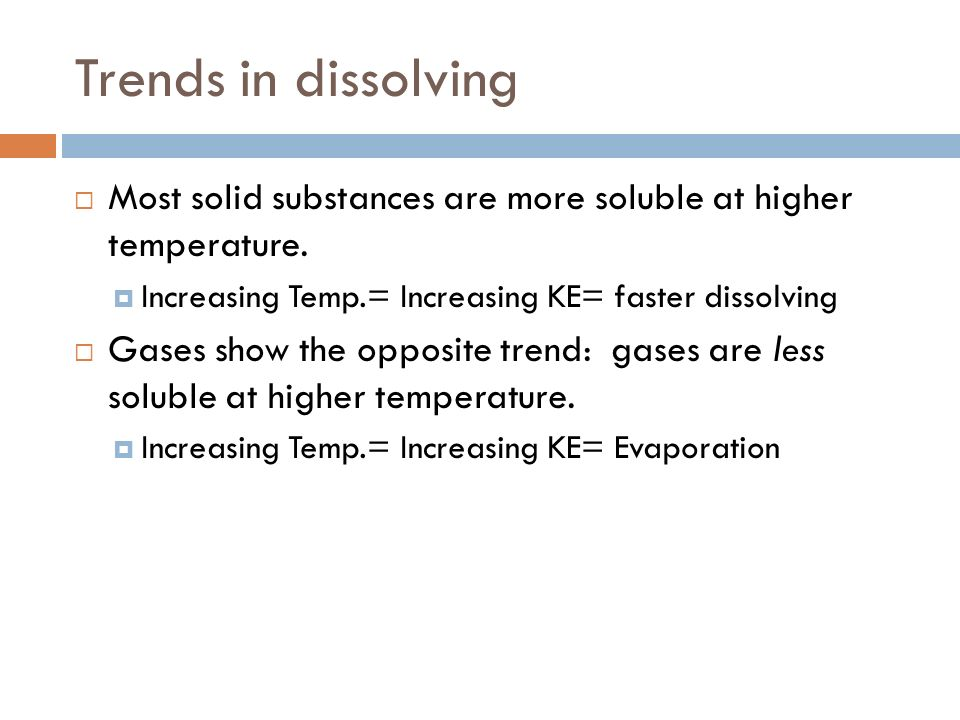 Trends in dissolving Most solid substances are more soluble at higher temperature. Increasing Temp.= Increasing KE= faster dissolving.