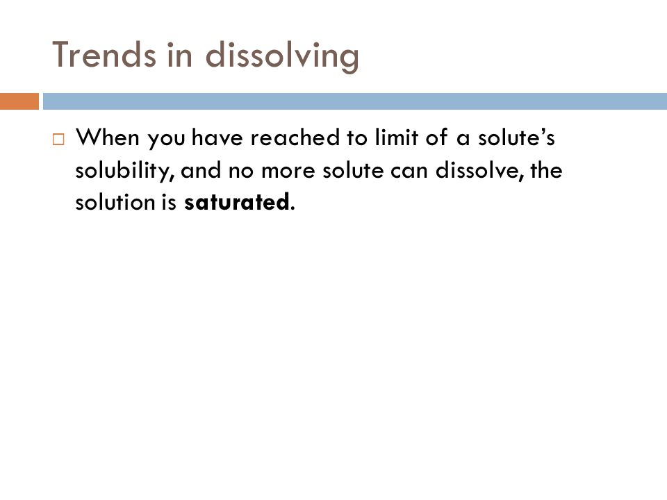 Trends in dissolving When you have reached to limit of a solute's solubility, and no more solute can dissolve, the solution is saturated.