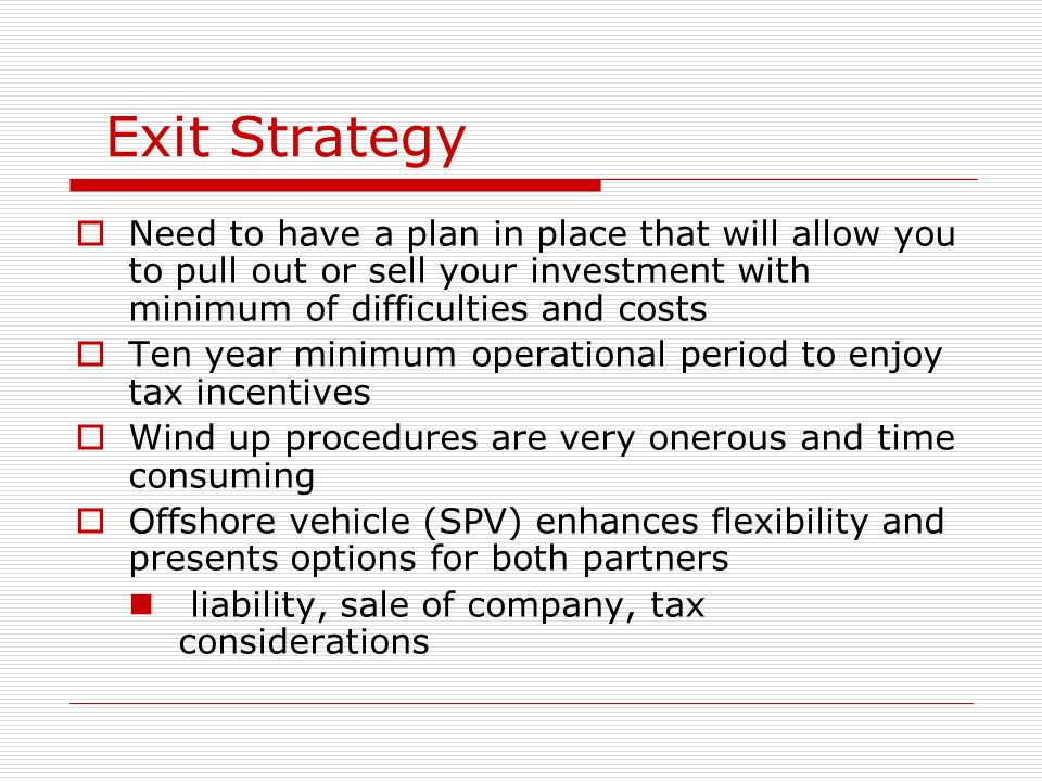 Exit StrategyNeed to have a plan in place that will allow you to pull out or sell your investment with minimum of difficulties and costs.