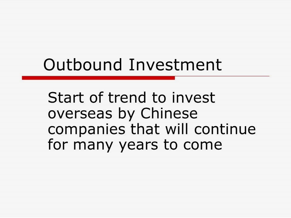 Outbound InvestmentStart of trend to invest overseas by Chinese companies that will continue for many years to come.