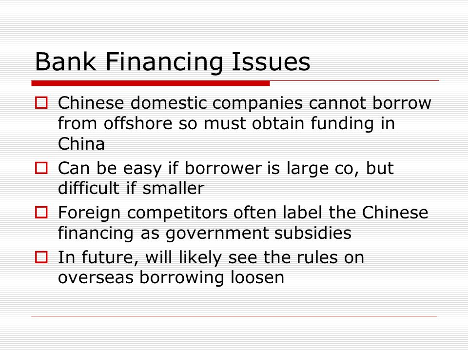 Bank Financing IssuesChinese domestic companies cannot borrow from offshore so must obtain funding in China.