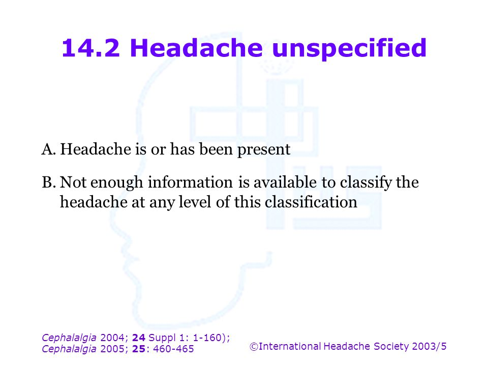 14.2 Headache unspecified A. Headache is or has been present