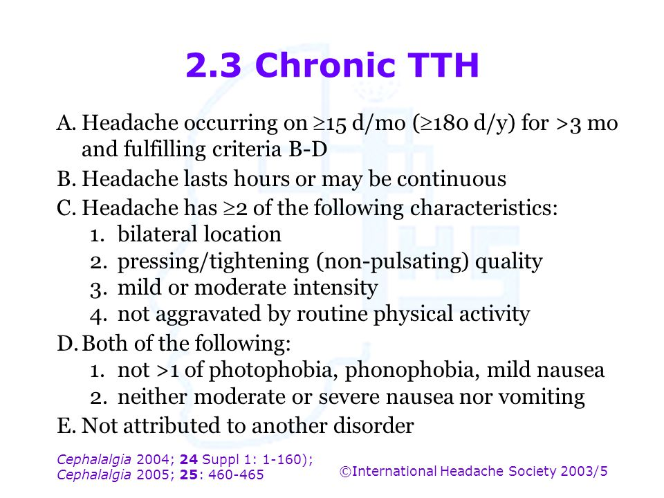 2.3 Chronic TTH A. Headache occurring on 15 d/mo (180 d/y) for >3 mo and fulfilling criteria B-D.