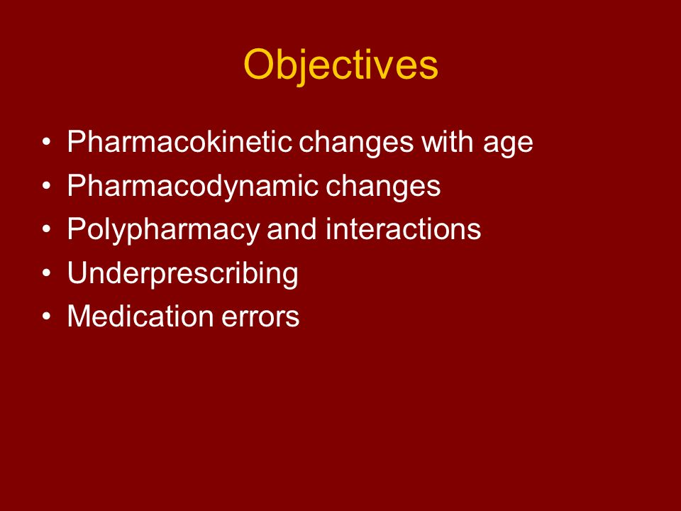 Objectives Pharmacokinetic changes with age Pharmacodynamic changes