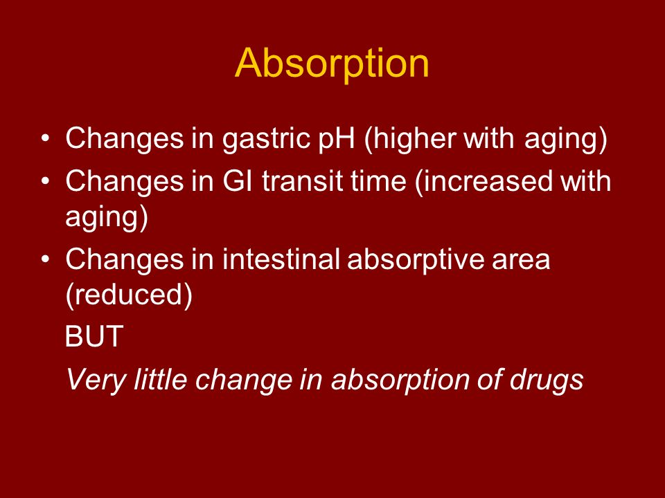Absorption Changes in gastric pH (higher with aging)