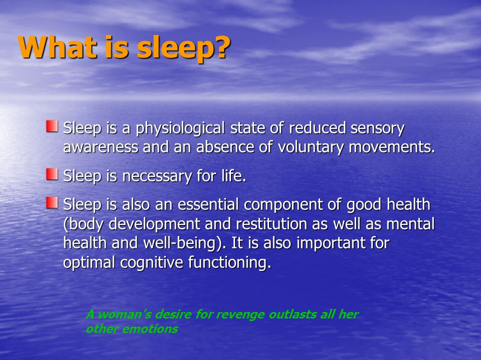 What is sleep Sleep is a physiological state of reduced sensory awareness and an absence of voluntary movements.