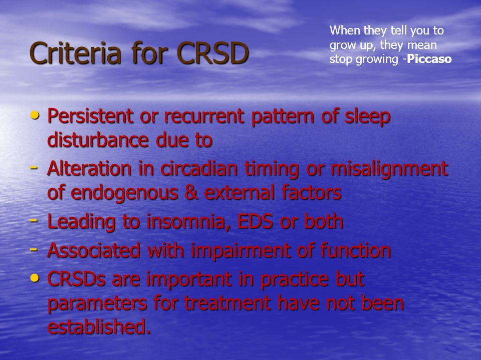 Criteria for CRSD When they tell you to grow up, they mean stop growing -Piccaso. Persistent or recurrent pattern of sleep disturbance due to.