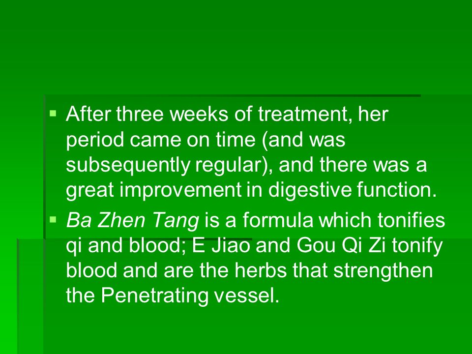 After three weeks of treatment, her period came on time (and was subsequently regular), and there was a great improvement in digestive function.