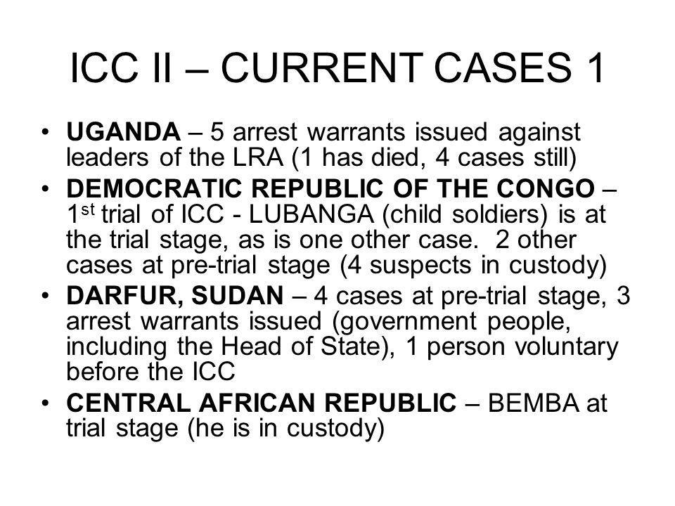 ICC II – CURRENT CASES 1 UGANDA – 5 arrest warrants issued against leaders of the LRA (1 has died, 4 cases still)