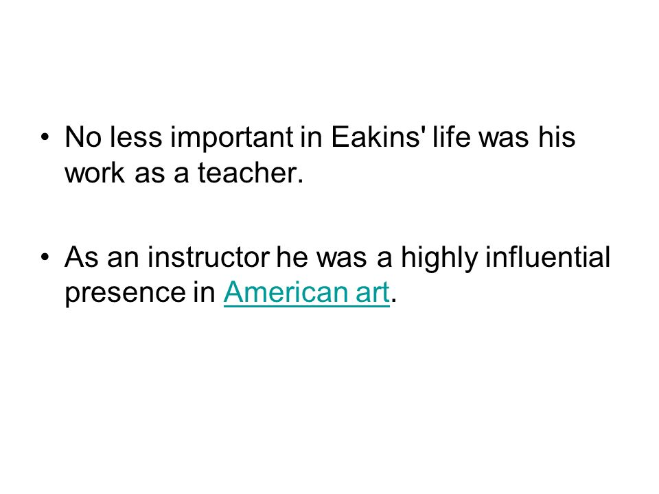 No less important in Eakins life was his work as a teacher.